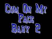 Cum On My Face Baby 2.MPEG
