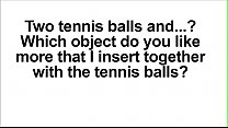 Write your preference for my next video. What object do you like I insert together with the tennis balls?