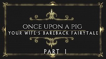 ONCE UPON A PIG... YOUR WIFE'S BAREBACK FAIRYTALE ... PART 1