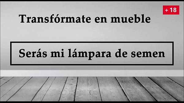 Transform yourself into furniture, you will be my semen lamp. JOI in Spanish
