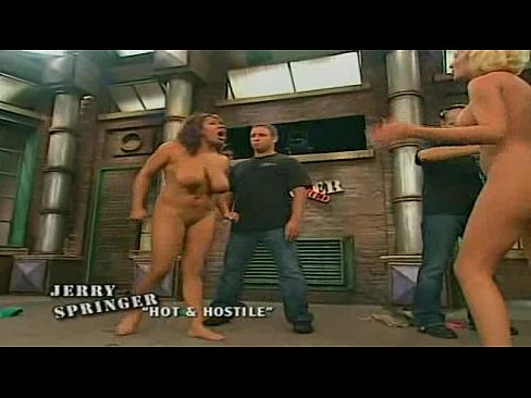 Naked bitches on jerry springer right!